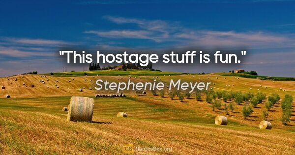 "Stephenie Meyer quote: ""This hostage stuff is fun."""