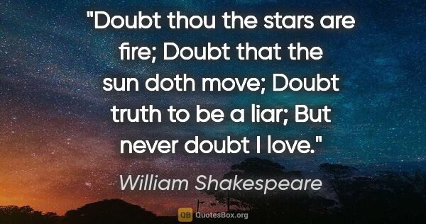 "William Shakespeare quote: ""Doubt thou the stars are fire; Doubt that the sun doth move;..."""