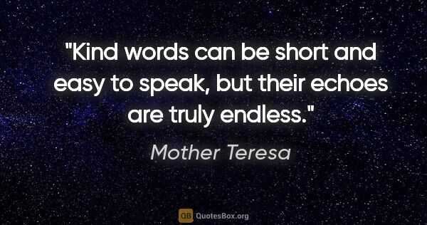 "Mother Teresa quote: ""Kind words can be short and easy to speak, but their echoes..."""