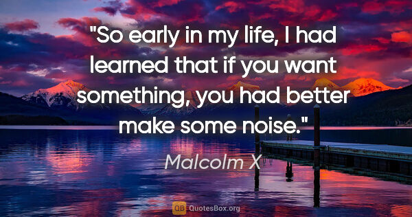 "Malcolm X quote: ""So early in my life, I had learned that if you want something,..."""