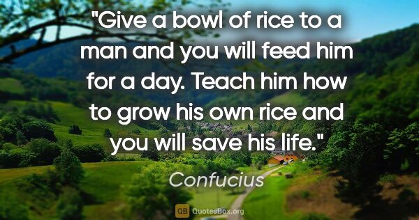 "Confucius quote: ""Give a bowl of rice to a man and you will feed him for a day...."""