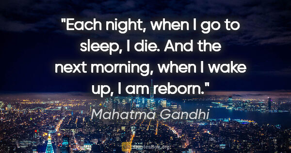 "Mahatma Gandhi quote: ""Each night, when I go to sleep, I die. And the next morning,..."""