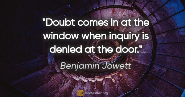 "Benjamin Jowett quote: ""Doubt comes in at the window when inquiry is denied at the door."""