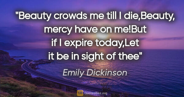 "Emily Dickinson quote: ""Beauty crowds me till I die,Beauty, mercy have on me!But if I..."""