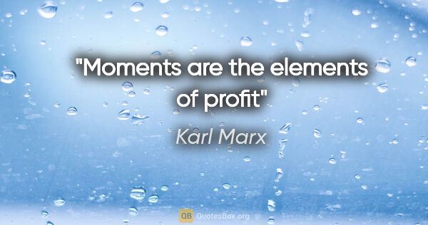 "Karl Marx quote: ""Moments are the elements of profit"""