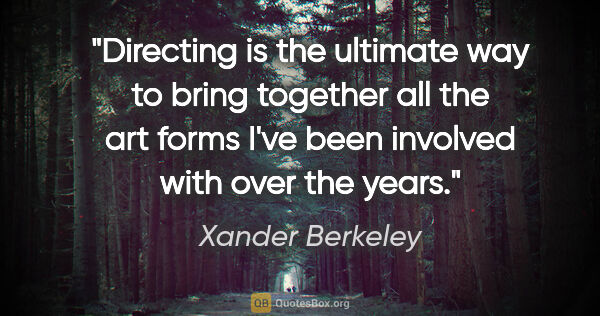 "Xander Berkeley quote: ""Directing is the ultimate way to bring together all the art..."""