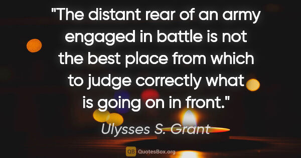 "Ulysses S. Grant quote: ""The distant rear of an army engaged in battle is not the best..."""