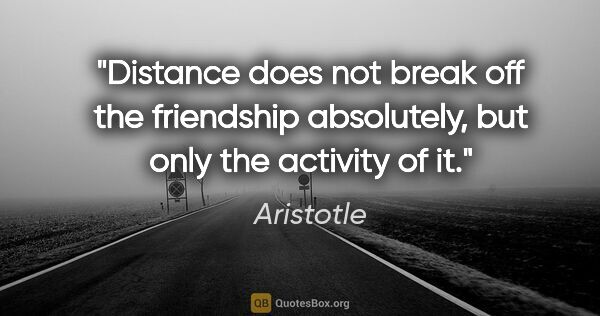 "Aristotle quote: ""Distance does not break off the friendship absolutely, but..."""
