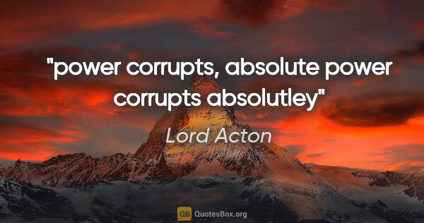 "Lord Acton quote: ""power corrupts, absolute power corrupts absolutley"""