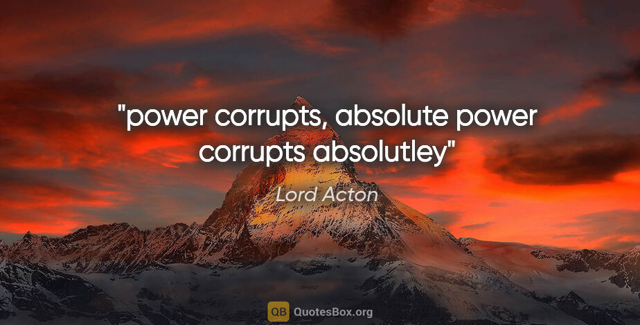 """Lord Acton quote: """"power corrupts, absolute power corrupts absolutley"""""""
