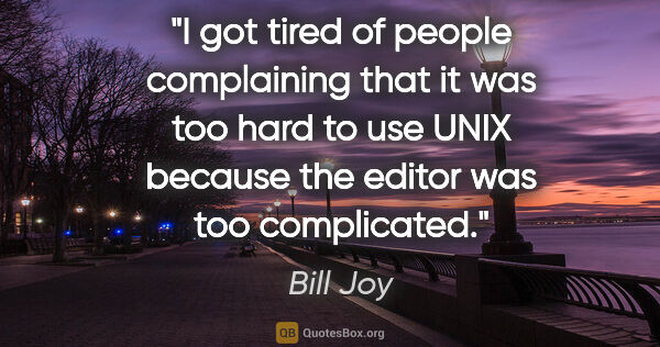 "Bill Joy quote: ""I got tired of people complaining that it was too hard to use..."""