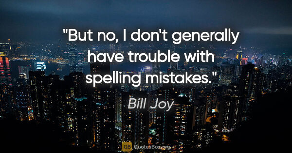 "Bill Joy quote: ""But no, I don't generally have trouble with spelling mistakes."""