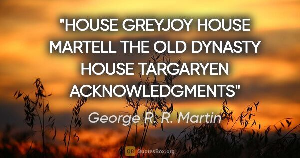 "George R. R. Martin quote: ""HOUSE GREYJOY HOUSE MARTELL THE OLD DYNASTY HOUSE TARGARYEN..."""