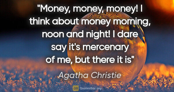 "Agatha Christie quote: ""Money, money, money! I think about money morning, noon and..."""