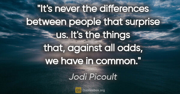 "Jodi Picoult quote: ""It's never the differences between people that surprise us...."""