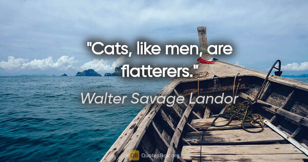 "Walter Savage Landor quote: ""Cats, like men, are flatterers."""