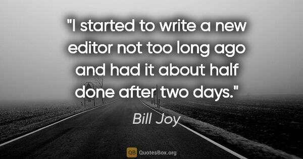 "Bill Joy quote: ""I started to write a new editor not too long ago and had it..."""