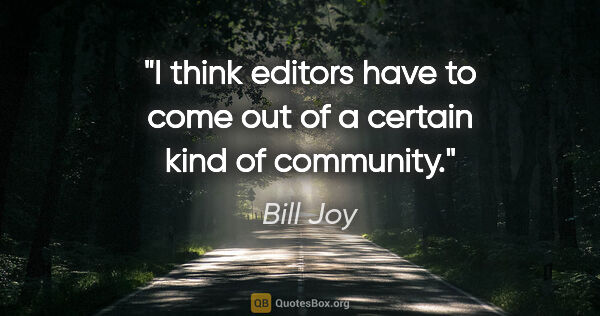 "Bill Joy quote: ""I think editors have to come out of a certain kind of community."""