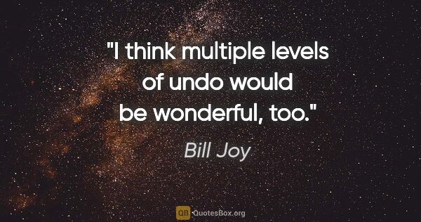 "Bill Joy quote: ""I think multiple levels of undo would be wonderful, too."""