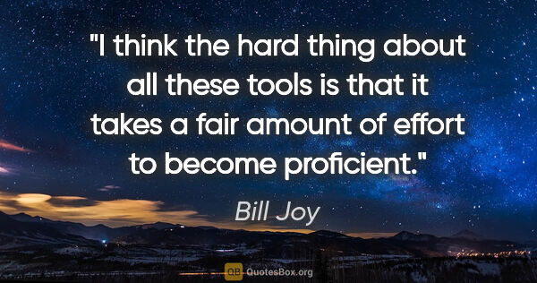 "Bill Joy quote: ""I think the hard thing about all these tools is that it takes..."""