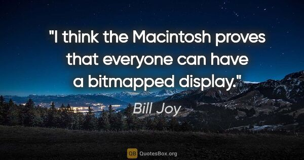 "Bill Joy quote: ""I think the Macintosh proves that everyone can have a..."""