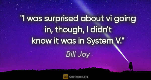 "Bill Joy quote: ""I was surprised about vi going in, though, I didn't know it..."""