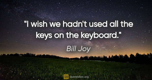 "Bill Joy quote: ""I wish we hadn't used all the keys on the keyboard."""