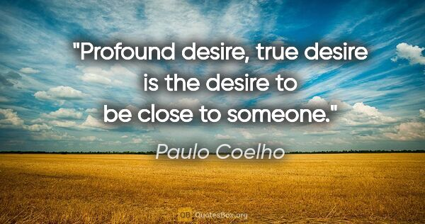 "Paulo Coelho quote: ""Profound desire, true desire is the desire to be close to..."""