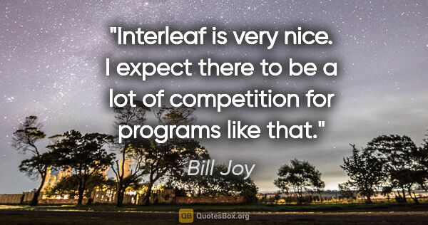 "Bill Joy quote: ""Interleaf is very nice. I expect there to be a lot of..."""