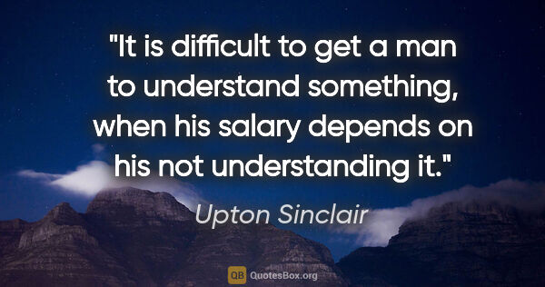 "Upton Sinclair quote: ""It is difficult to get a man to understand something, when his..."""
