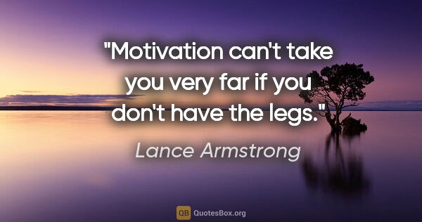"Lance Armstrong quote: ""Motivation can't take you very far if you don't have the legs."""