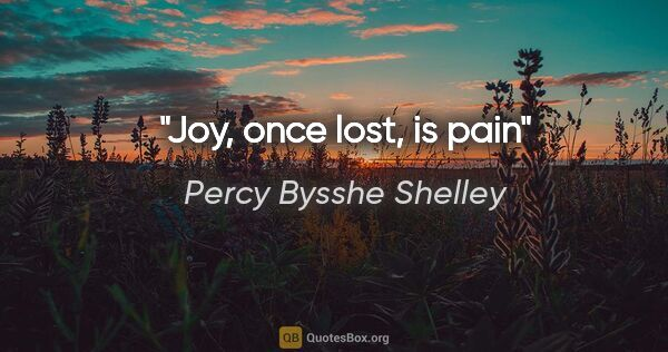"Percy Bysshe Shelley quote: ""Joy, once lost, is pain"""
