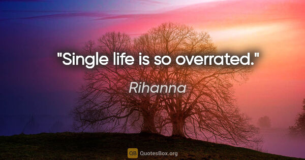 "Rihanna quote: ""Single life is so overrated."""