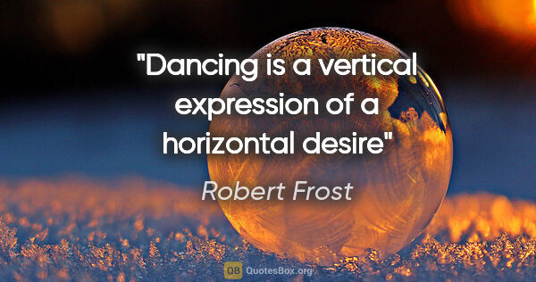 "Robert Frost quote: ""Dancing is a vertical expression of a horizontal desire"""