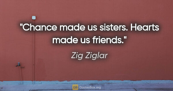 "Zig Ziglar quote: ""Chance made us sisters. Hearts made us friends."""