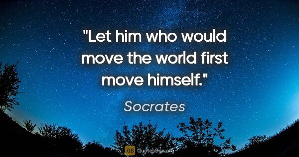 "Socrates quote: ""Let him who would move the world first move himself."""