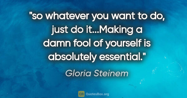 "Gloria Steinem quote: ""so whatever you want to do, just do it...Making a damn fool of..."""