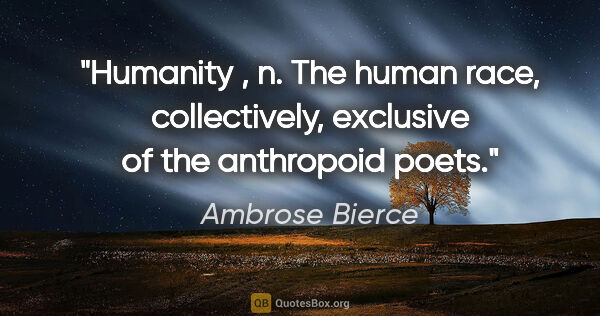 "Ambrose Bierce quote: ""Humanity , n. The human race, collectively, exclusive of the..."""