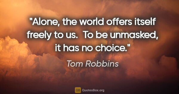 "Tom Robbins quote: ""Alone, the world offers itself freely to us.  To be unmasked,..."""