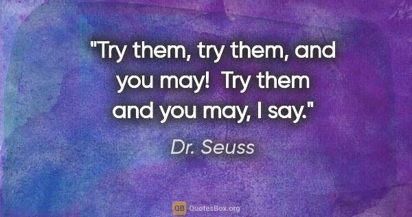 "Dr. Seuss quote: ""Try them, try them, and you may!  Try them and you may, I say."""