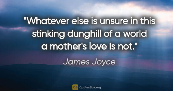 "James Joyce quote: ""Whatever else is unsure in this stinking dunghill of a world a..."""