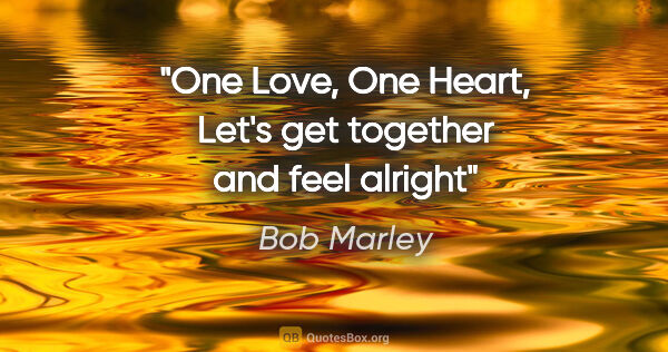 "Bob Marley quote: ""One Love, One Heart, Let's get together and feel alright"""