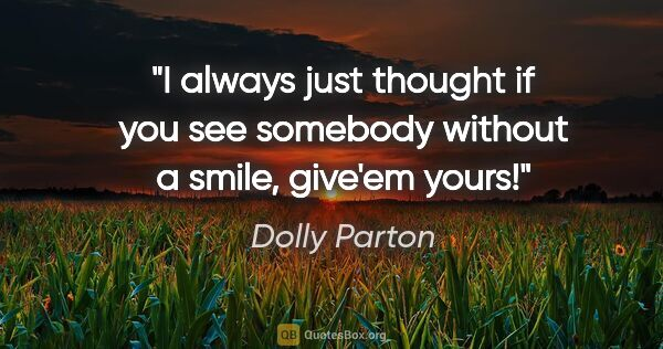 "Dolly Parton quote: ""I always just thought if you see somebody without a smile,..."""
