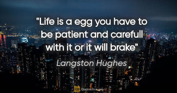 "Langston Hughes quote: ""Life is a egg you have to be patient and carefull with it or..."""