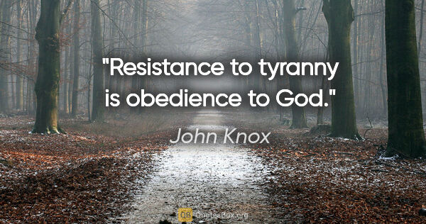 "John Knox quote: ""Resistance to tyranny is obedience to God."""