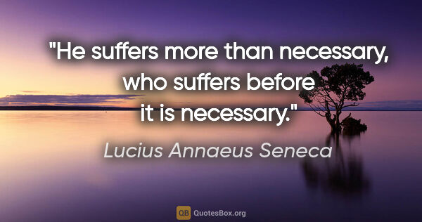 "Lucius Annaeus Seneca quote: ""He suffers more than necessary, who suffers before it is..."""