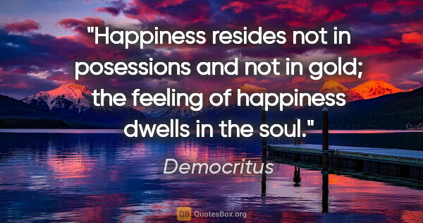 "Democritus quote: ""Happiness resides not in posessions and not in gold; the..."""