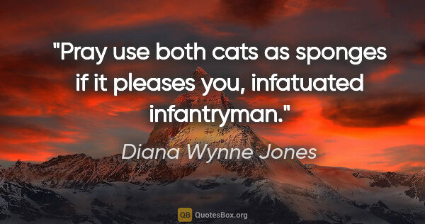 "Diana Wynne Jones quote: ""Pray use both cats as sponges if it pleases you, infatuated..."""