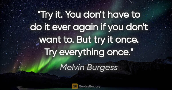 "Melvin Burgess quote: ""Try it. You don't have to do it ever again if you don't want..."""