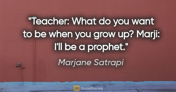 "Marjane Satrapi quote: ""Teacher: What do you want to be when you grow up? Marji: I'll..."""